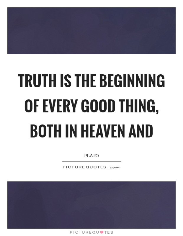 Truth is the beginning of every good thing, both in heaven and Picture Quote #1