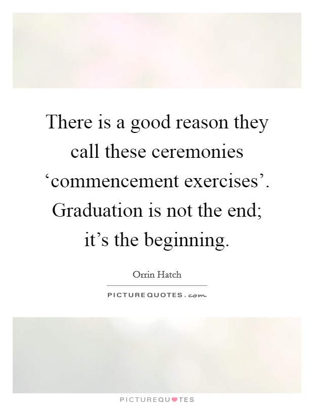 There is a good reason they call these ceremonies 'commencement exercises'. Graduation is not the end; it's the beginning Picture Quote #1