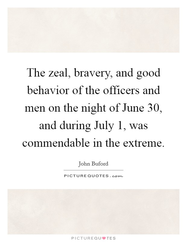 The zeal, bravery, and good behavior of the officers and men on the night of June 30, and during July 1, was commendable in the extreme Picture Quote #1