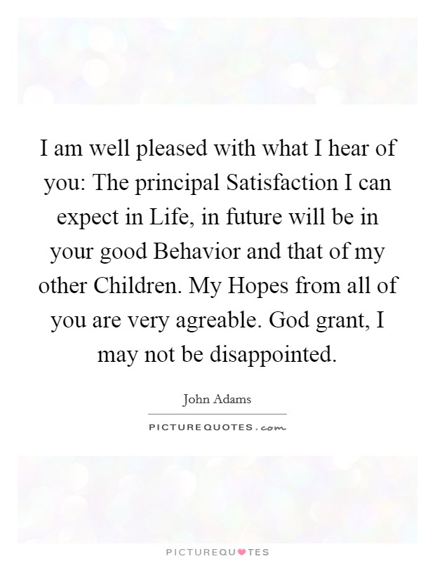 I am well pleased with what I hear of you: The principal Satisfaction I can expect in Life, in future will be in your good Behavior and that of my other Children. My Hopes from all of you are very agreable. God grant, I may not be disappointed Picture Quote #1