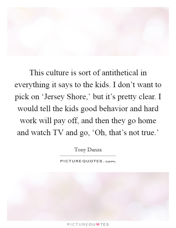 This culture is sort of antithetical in everything it says to the kids. I don't want to pick on 'Jersey Shore,' but it's pretty clear. I would tell the kids good behavior and hard work will pay off, and then they go home and watch TV and go, 'Oh, that's not true.' Picture Quote #1