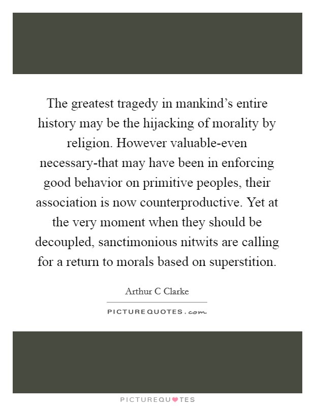 The greatest tragedy in mankind's entire history may be the hijacking of morality by religion. However valuable-even necessary-that may have been in enforcing good behavior on primitive peoples, their association is now counterproductive. Yet at the very moment when they should be decoupled, sanctimonious nitwits are calling for a return to morals based on superstition Picture Quote #1