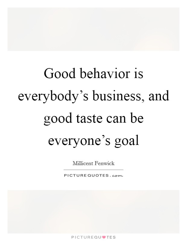Good behavior is everybody's business, and good taste can be everyone's goal Picture Quote #1