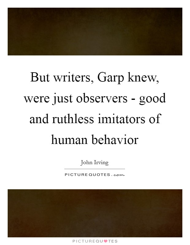 But writers, Garp knew, were just observers - good and ruthless imitators of human behavior Picture Quote #1