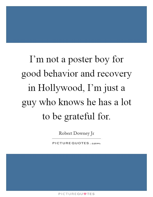 I'm not a poster boy for good behavior and recovery in Hollywood, I'm just a guy who knows he has a lot to be grateful for Picture Quote #1