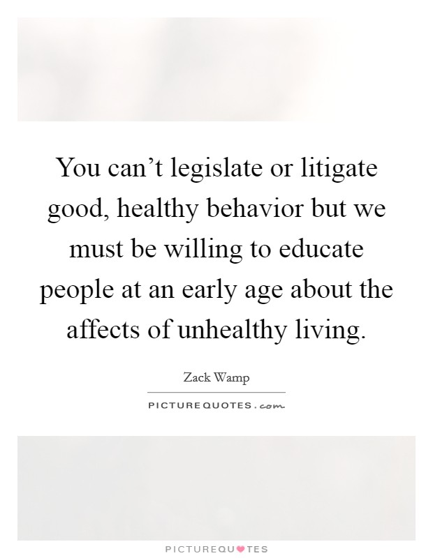 You can't legislate or litigate good, healthy behavior but we must be willing to educate people at an early age about the affects of unhealthy living. Picture Quote #1