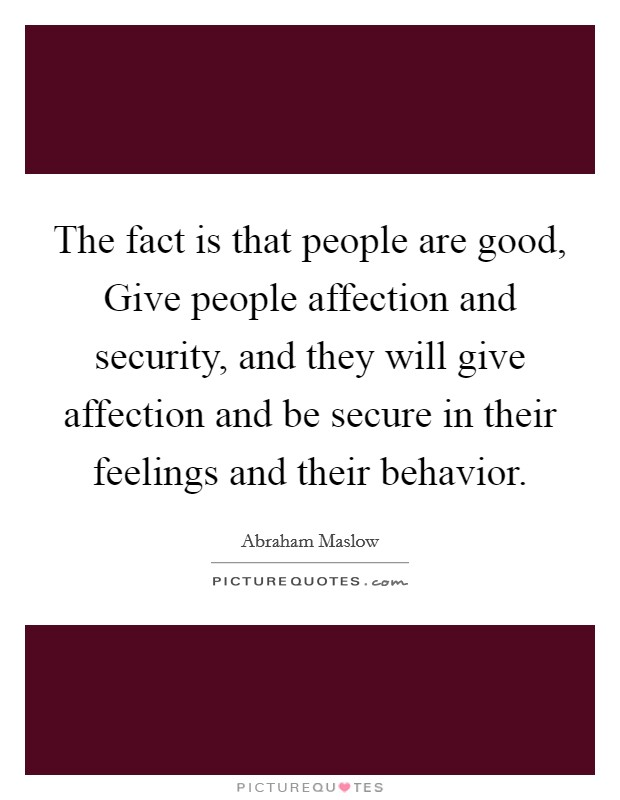 The fact is that people are good, Give people affection and security, and they will give affection and be secure in their feelings and their behavior Picture Quote #1