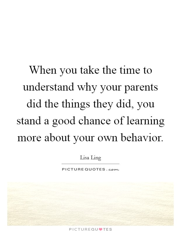 When you take the time to understand why your parents did the things they did, you stand a good chance of learning more about your own behavior Picture Quote #1