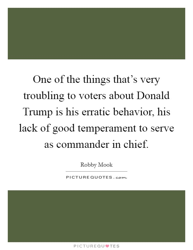 One of the things that's very troubling to voters about Donald Trump is his erratic behavior, his lack of good temperament to serve as commander in chief Picture Quote #1
