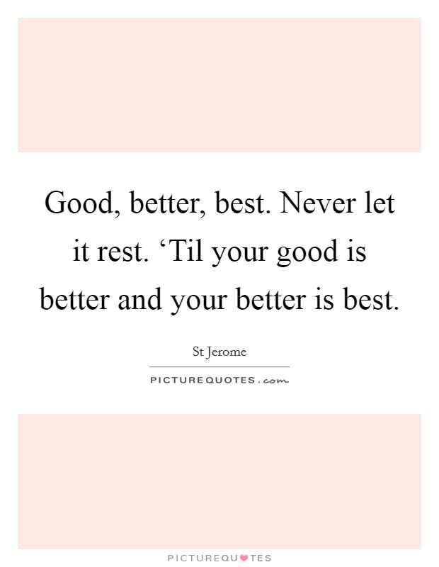 Good, better, best. Never let it rest. 'Til your good is better and your better is best Picture Quote #1