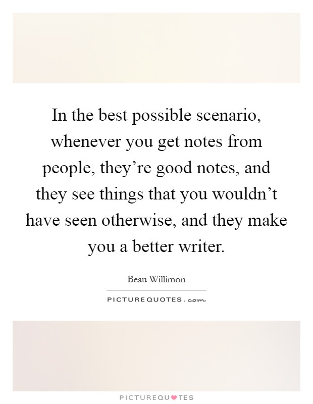 In the best possible scenario, whenever you get notes from people, they're good notes, and they see things that you wouldn't have seen otherwise, and they make you a better writer Picture Quote #1
