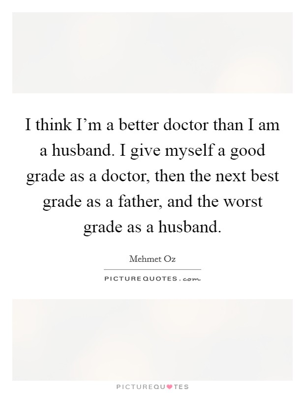 I think I'm a better doctor than I am a husband. I give myself a good grade as a doctor, then the next best grade as a father, and the worst grade as a husband Picture Quote #1