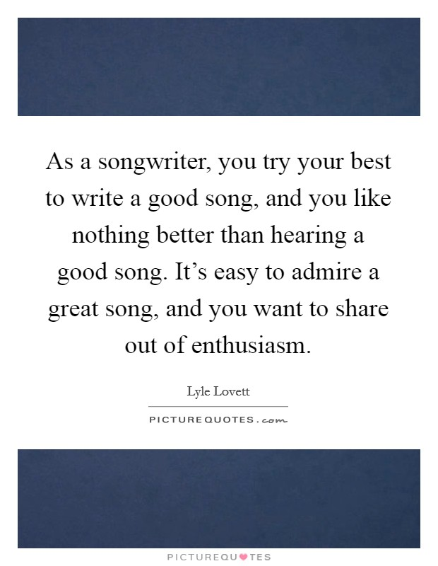 As a songwriter, you try your best to write a good song, and you like nothing better than hearing a good song. It's easy to admire a great song, and you want to share out of enthusiasm. Picture Quote #1