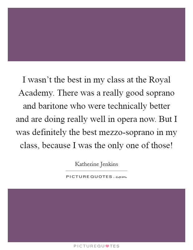 I wasn't the best in my class at the Royal Academy. There was a really good soprano and baritone who were technically better and are doing really well in opera now. But I was definitely the best mezzo-soprano in my class, because I was the only one of those! Picture Quote #1