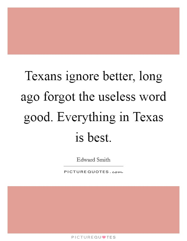 Texans ignore better, long ago forgot the useless word good. Everything in Texas is best Picture Quote #1