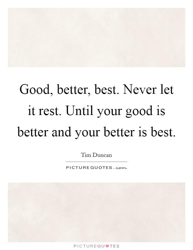 Good, better, best. Never let it rest. Until your good is better and your better is best Picture Quote #1