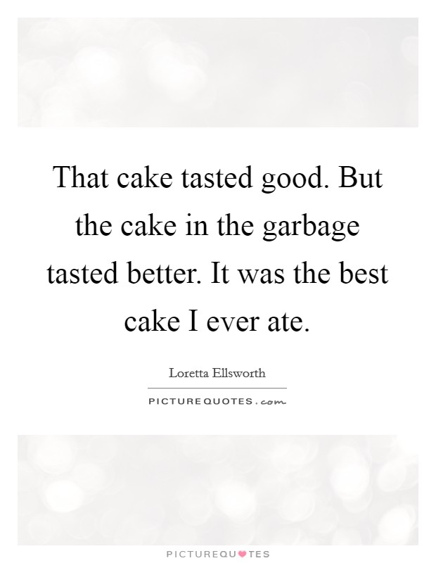 That cake tasted good. But the cake in the garbage tasted better. It was the best cake I ever ate Picture Quote #1