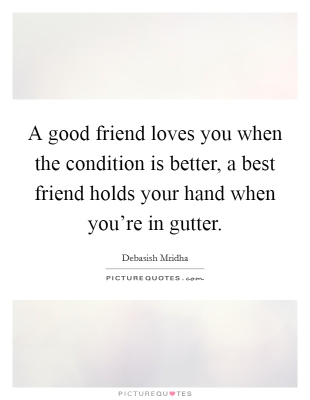 A good friend loves you when the condition is better, a best friend holds your hand when you're in gutter Picture Quote #1