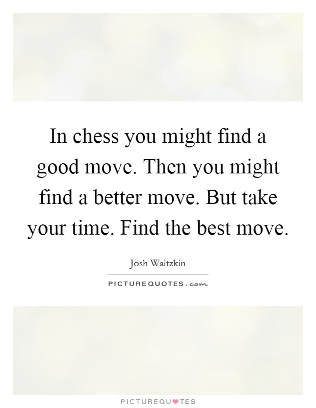 In chess you might find a good move. Then you might find a better move. But take your time. Find the best move Picture Quote #1