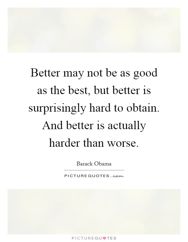 Better may not be as good as the best, but better is surprisingly hard to obtain. And better is actually harder than worse Picture Quote #1