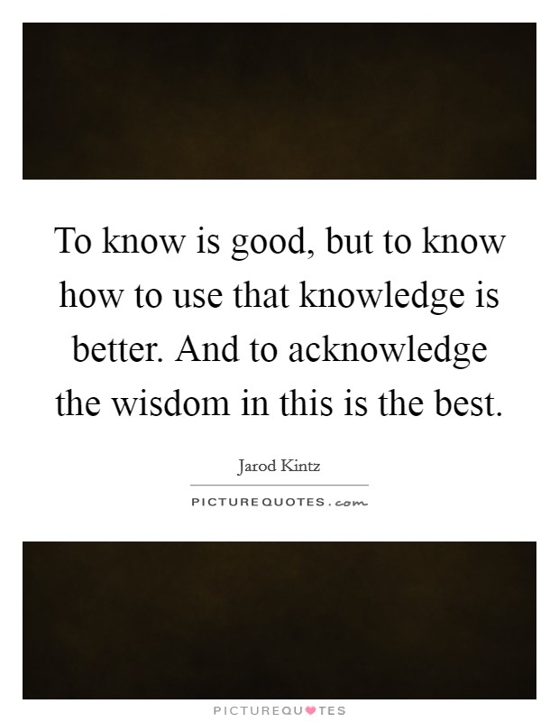 To know is good, but to know how to use that knowledge is better. And to acknowledge the wisdom in this is the best Picture Quote #1