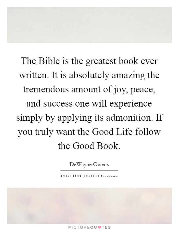 The Bible is the greatest book ever written. It is absolutely amazing the tremendous amount of joy, peace, and success one will experience simply by applying its admonition. If you truly want the Good Life follow the Good Book Picture Quote #1