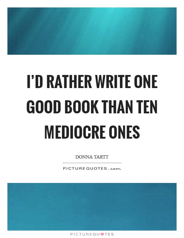 I'd rather write one good book than ten mediocre ones Picture Quote #1