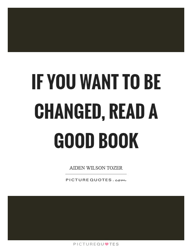 If you want to be changed, read a good book Picture Quote #1