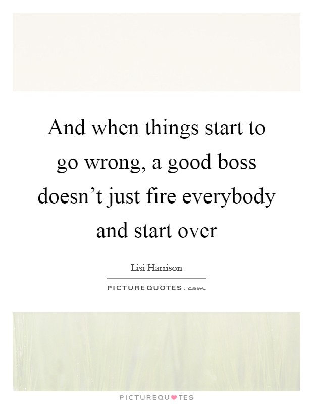 And when things start to go wrong, a good boss doesn't just fire everybody and start over Picture Quote #1