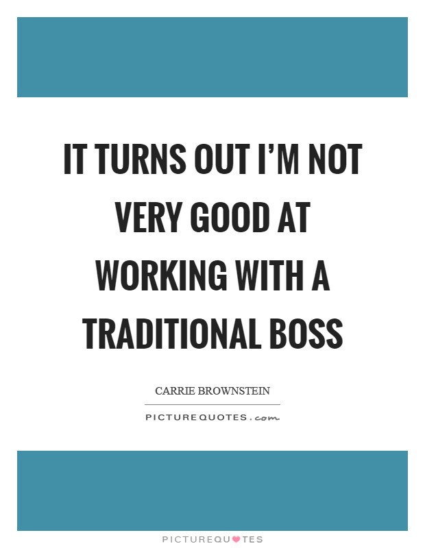 It turns out I'm not very good at working with a traditional boss Picture Quote #1