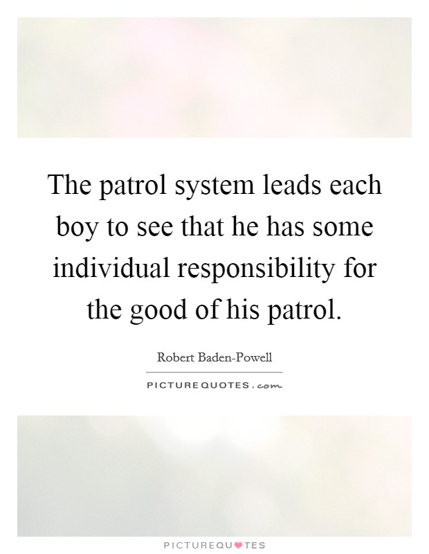 The patrol system leads each boy to see that he has some individual responsibility for the good of his patrol Picture Quote #1