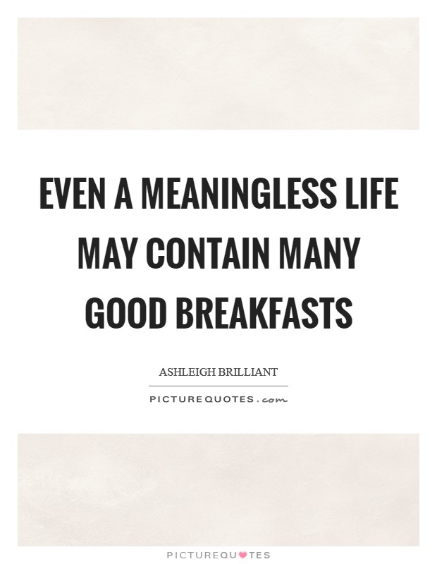 Even a meaningless life may contain many good breakfasts Picture Quote #1