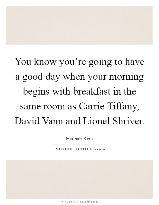 You know you're going to have a good day when your morning begins with breakfast in the same room as Carrie Tiffany, David Vann and Lionel Shriver Picture Quote #1