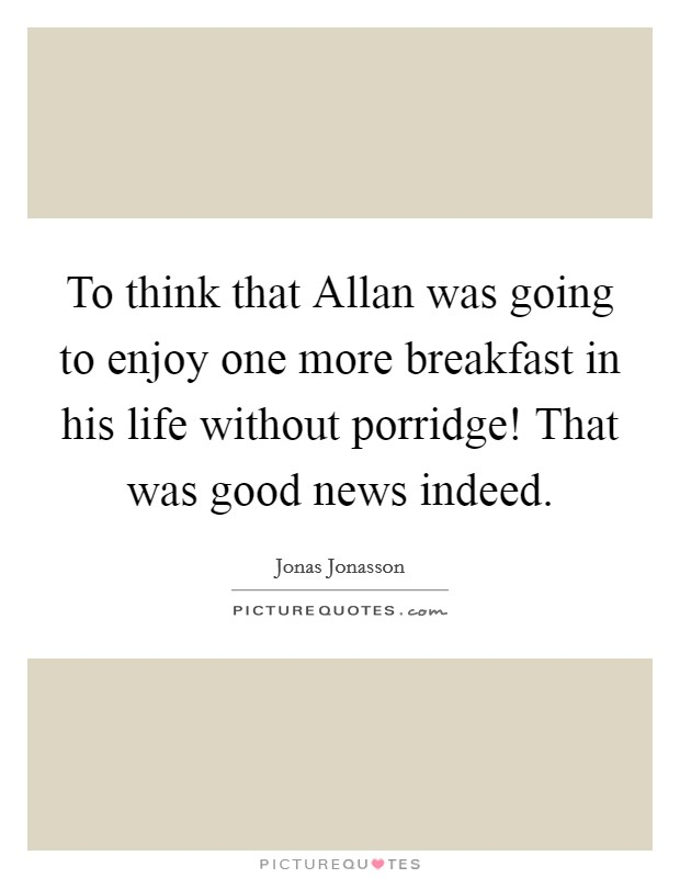 To think that Allan was going to enjoy one more breakfast in his life without porridge! That was good news indeed Picture Quote #1