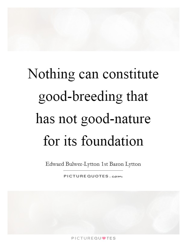 Nothing can constitute good-breeding that has not good-nature for its foundation Picture Quote #1