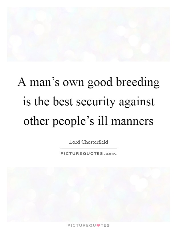 A man's own good breeding is the best security against other people's ill manners Picture Quote #1