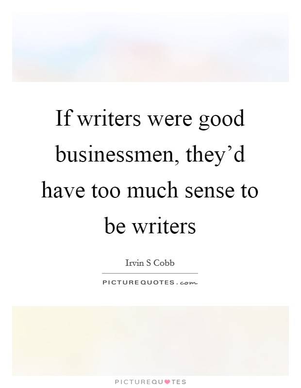 If writers were good businessmen, they'd have too much sense to be writers Picture Quote #1