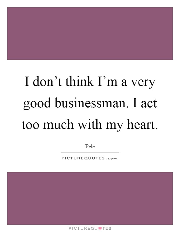 I don't think I'm a very good businessman. I act too much with my heart Picture Quote #1