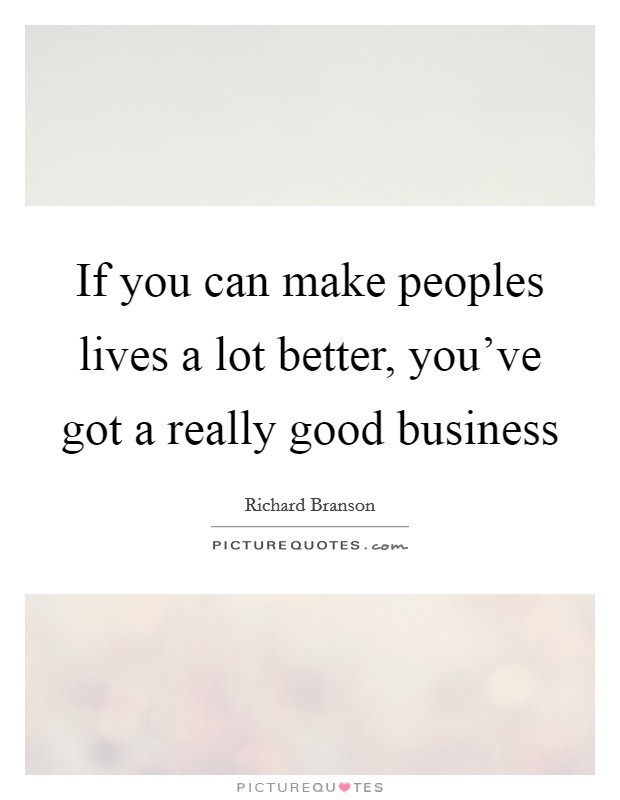 If you can make peoples lives a lot better, you've got a really good business Picture Quote #1