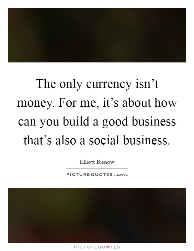 The only currency isn't money. For me, it's about how can you build a good business that's also a social business Picture Quote #1