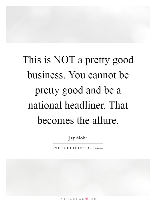 This is NOT a pretty good business. You cannot be pretty good and be a national headliner. That becomes the allure Picture Quote #1