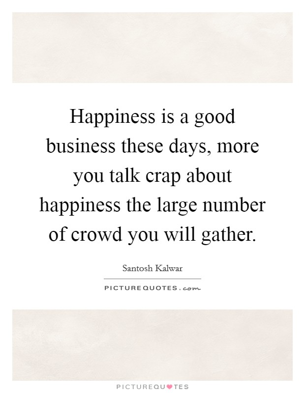Happiness is a good business these days, more you talk crap about happiness the large number of crowd you will gather Picture Quote #1