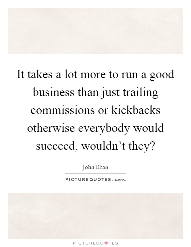 It takes a lot more to run a good business than just trailing commissions or kickbacks otherwise everybody would succeed, wouldn't they? Picture Quote #1