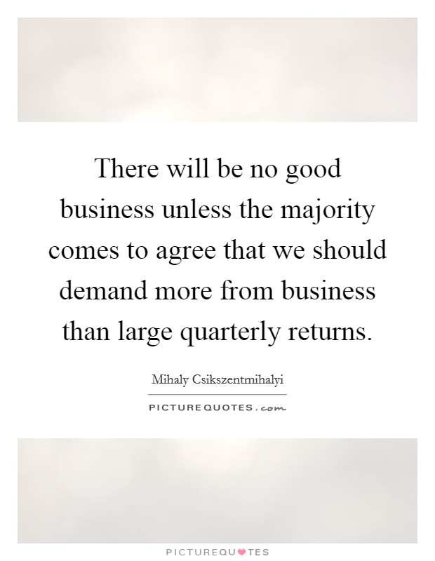 There will be no good business unless the majority comes to agree that we should demand more from business than large quarterly returns Picture Quote #1