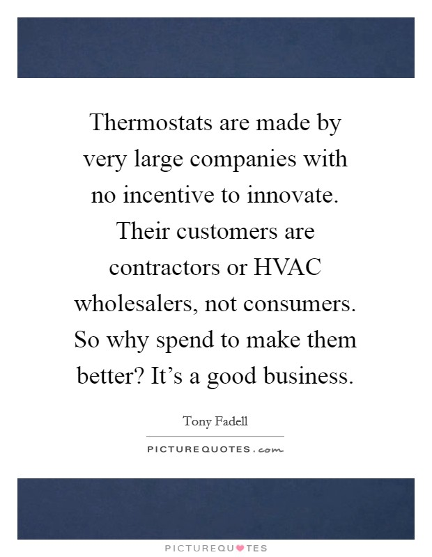 Thermostats are made by very large companies with no incentive to innovate. Their customers are contractors or HVAC wholesalers, not consumers. So why spend to make them better? It's a good business Picture Quote #1