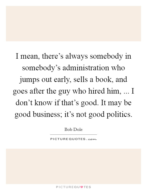 I mean, there's always somebody in somebody's administration who jumps out early, sells a book, and goes after the guy who hired him, ... I don't know if that's good. It may be good business; it's not good politics Picture Quote #1
