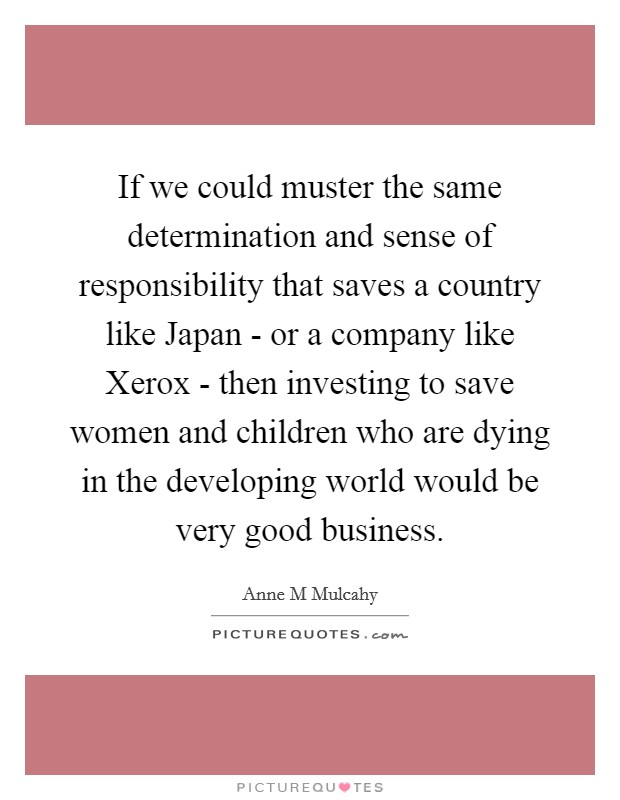If we could muster the same determination and sense of responsibility that saves a country like Japan - or a company like Xerox - then investing to save women and children who are dying in the developing world would be very good business Picture Quote #1