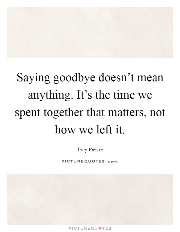 Saying goodbye doesn't mean anything. It's the time we spent together that matters, not how we left it Picture Quote #1