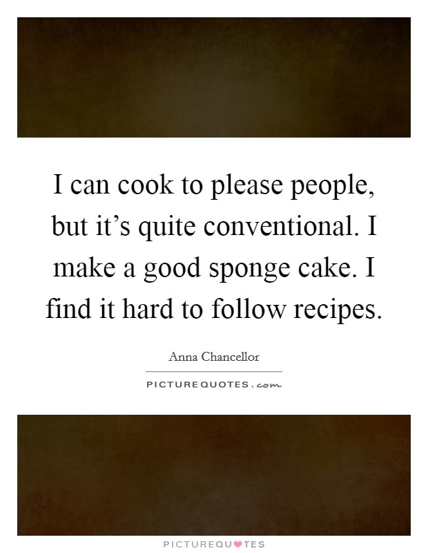 I can cook to please people, but it's quite conventional. I make a good sponge cake. I find it hard to follow recipes Picture Quote #1