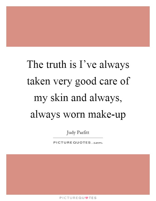 The truth is I've always taken very good care of my skin and always, always worn make-up Picture Quote #1
